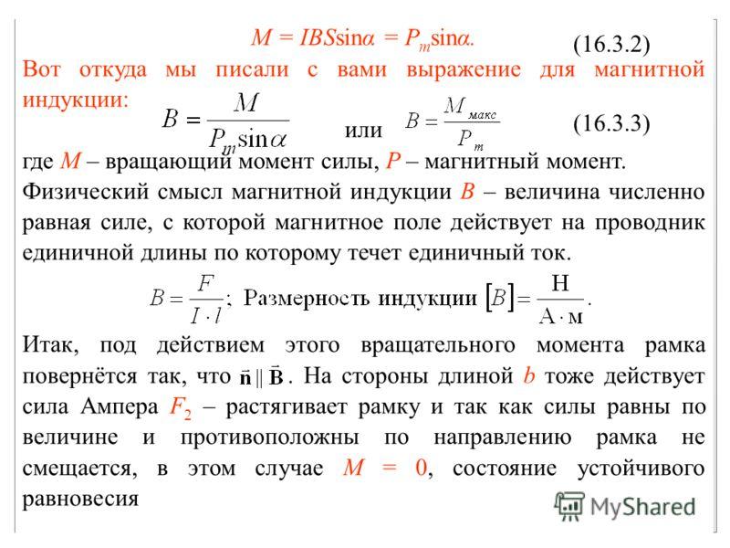 M = IBSsinα = P m sinα. Вот откуда мы писали с вами выражение для магнитной индукции: или где M – вращающий момент силы, P – магнитный момент. Физический смысл магнитной индукции B – величина численно равная силе, с которой магнитное поле действует н