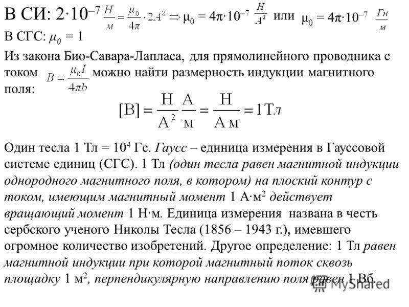 В СИ: 2·10 –7 или В СГС: μ 0 = 1 Из закона Био-Савара-Лапласа, для прямолинейного проводника с током можно найти размерность индукции магнитного поля: Один тесла 1 Тл = 10 4 Гс. Гаусс – единица измерения в Гауссовой системе единиц (СГС). 1 Тл (один т