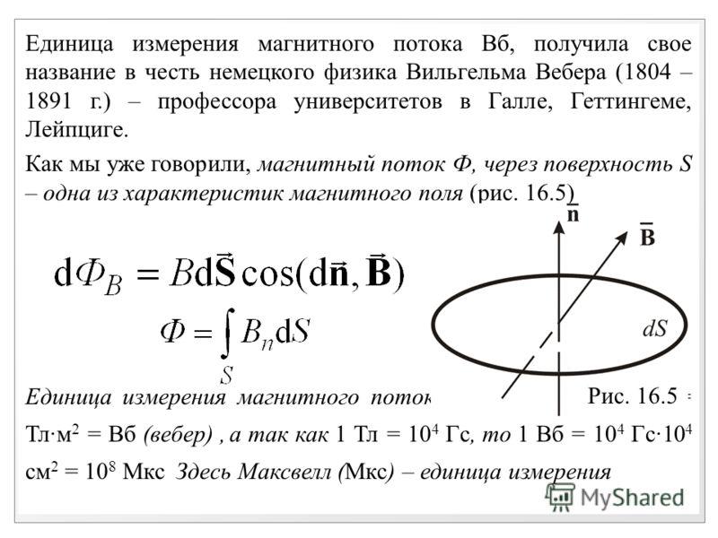 Единица измерения магнитного потока Вб, получила свое название в честь немецкого физика Вильгельма Вебера (1804 – 1891 г.) – профессора университетов в Галле, Геттингеме, Лейпциге. Как мы уже говорили, магнитный поток Ф, через поверхность S – одна из