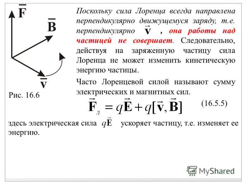 здесь электрическая сила ускоряет частицу, т.е. изменяет ее энергию. Рис. 16.6 Поскольку сила Лоренца всегда направлена перпендикулярно движущемуся заряду, т.е. перпендикулярно, она работы над частицей не совершает. Следовательно, действуя на заряжен