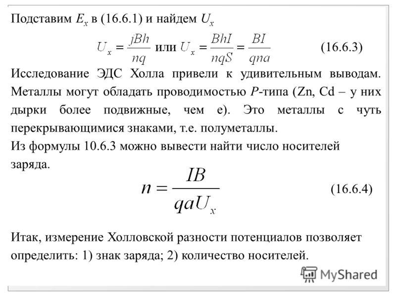Подставим E x в (16.6.1) и найдем U x Исследование ЭДС Холла привели к удивительным выводам. Металлы могут обладать проводимостью P-типа (Zn, Cd – у них дырки более подвижные, чем е). Это металлы с чуть перекрывающимися знаками, т.е. полуметаллы. Из