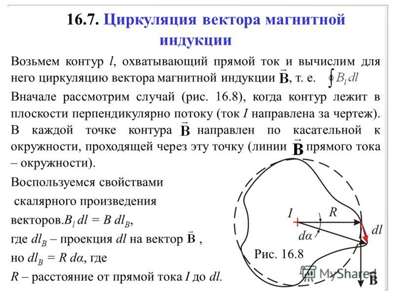 16.7. Циркуляция вектора магнитной индукции Возьмем контур l, охватывающий прямой ток и вычислим для него циркуляцию вектора магнитной индукции, т. е. Вначале рассмотрим случай (рис. 16.8), когда контур лежит в плоскости перпендикулярно потоку (ток I