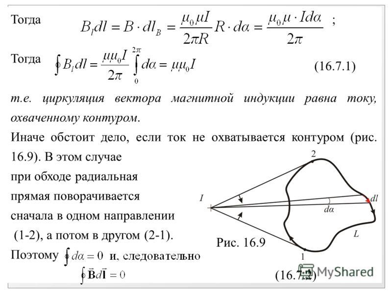 Тогда ; Тогда т.е. циркуляция вектора магнитной индукции равна току, охваченному контуром. Иначе обстоит дело, если ток не охватывается контуром (рис. 16.9). В этом случае при обходе радиальная прямая поворачивается сначала в одном направлении (1-2),