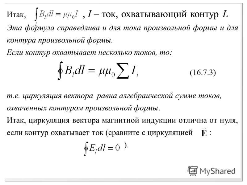 Итак,, I – ток, охватывающий контур L Эта формула справедлива и для тока произвольной формы и для контура произвольной формы. Если контур охватывает несколько токов, то: т.е. циркуляция вектора равна алгебраической сумме токов, охваченных контуром пр