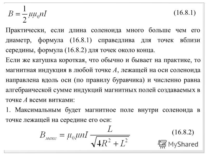 Практически, если длина соленоида много больше чем его диаметр, формула (16.8.1) справедлива для точек вблизи середины, формула (16.8.2) для точек около конца. Если же катушка короткая, что обычно и бывает на практике, то магнитная индукция в любой т
