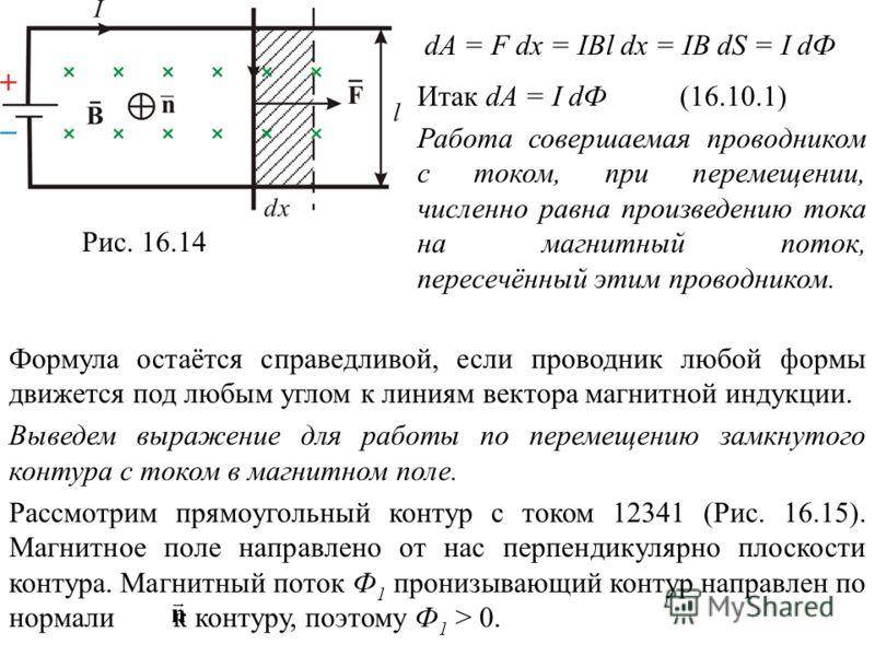 Рис. 16.14 dA = F dx = IBl dx = IB dS = I dФ Итак dA = I dФ Работа совершаемая проводником с током, при перемещении, численно равна произведению тока на магнитный поток, пересечённый этим проводником. (16.10.1) Формула остаётся справедливой, если про
