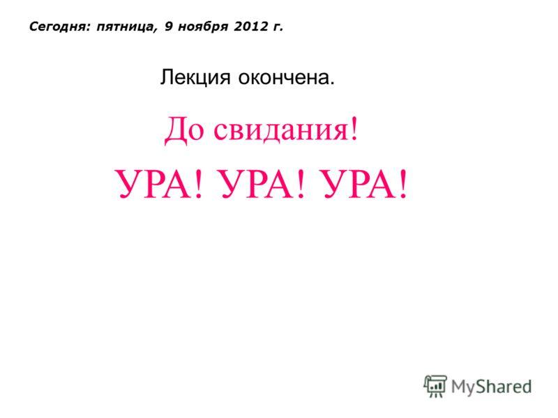 Лекция окончена. Сегодня: пятница, 9 ноября 2012 г. До свидания! УРА! УРА! УРА!