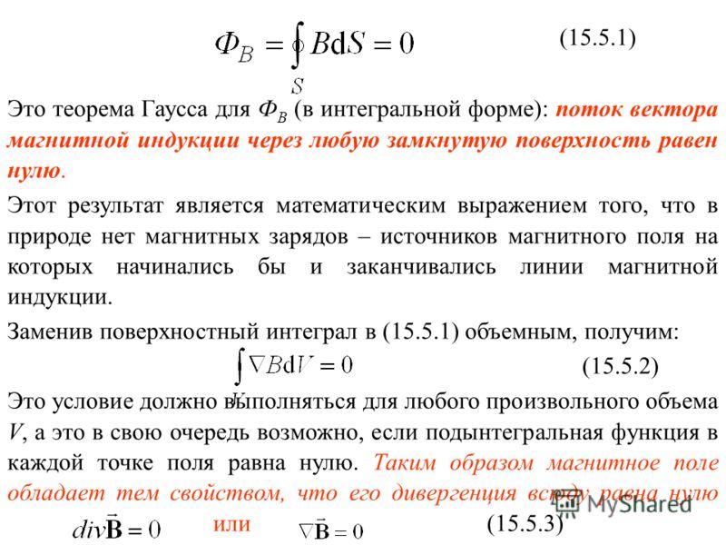 (15.5.1) Это теорема Гаусса для Ф В (в интегральной форме): поток вектора магнитной индукции через любую замкнутую поверхность равен нулю. Этот результат является математическим выражением того, что в природе нет магнитных зарядов – источников магнит