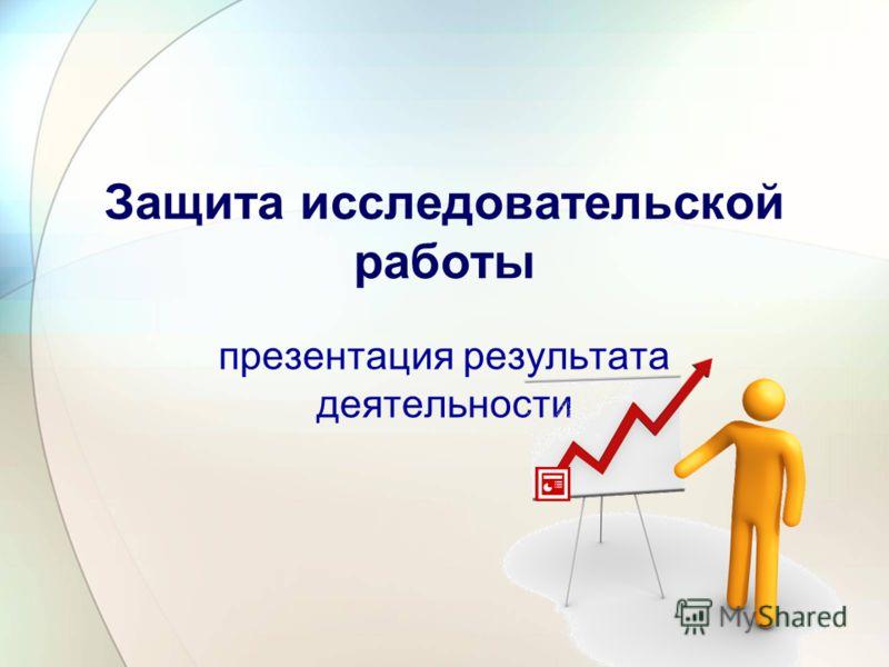 Защита исследовательской работы презентация результата деятельности