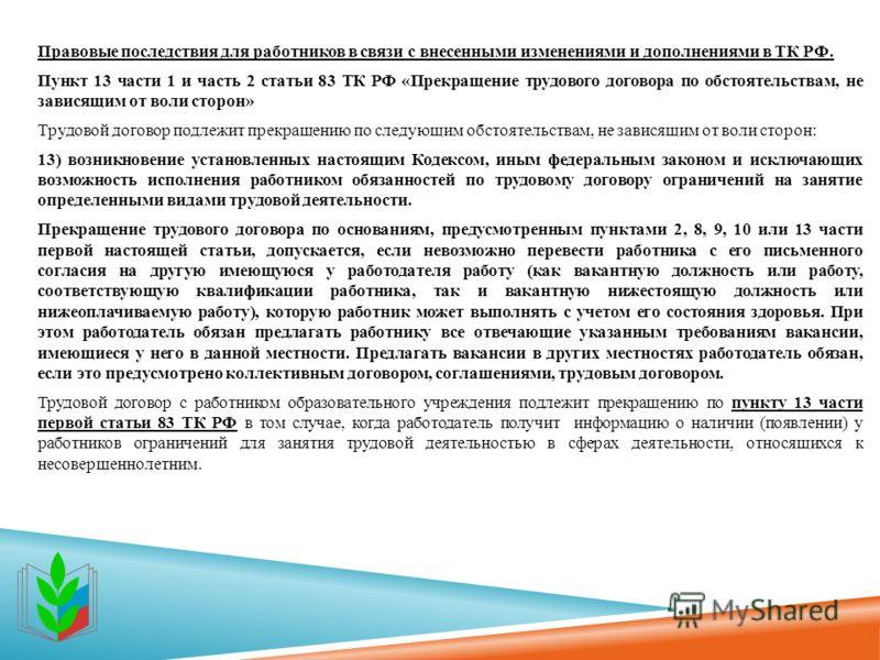 Правовые последствия для работников в связи с внесенными изменениями и дополнениями в ТК РФ. Пункт 13 части 1 и часть 2 статьи 83 ТК РФ «Прекращение трудового договора по обстоятельствам, не зависящим от воли сторон» Трудовой договор подлежит прекращ