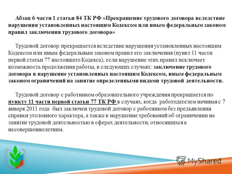 Абзац 6 части 1 статьи 84 ТК РФ «Прекращение трудового договора вследствие нарушения установленных настоящим Кодексом или иным федеральным законом правил заключения трудового договора» Трудовой договор прекращается вследствие нарушения установленных