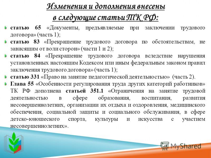Изменения и дополнения внесены в следующие статьи ТК РФ: статью 65 «Документы, предъявляемые при заключении трудового договора» (часть 1); статью 83 «Прекращение трудового договора по обстоятельствам, не зависящим от воли сторон» (части 1 и 2); стать