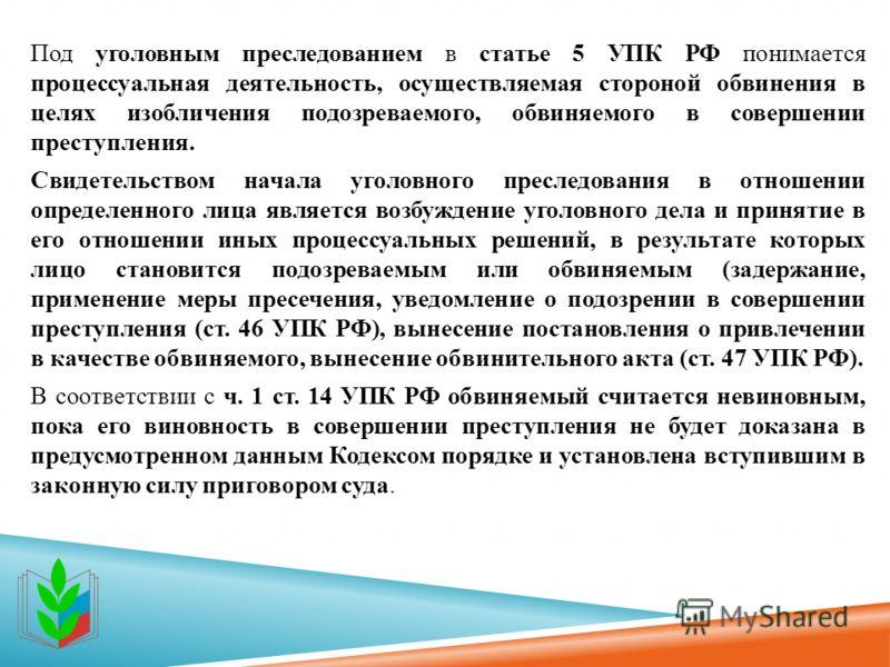 Под уголовным преследованием в статье 5 УПК РФ понимается процессуальная деятельность, осуществляемая стороной обвинения в целях изобличения подозреваемого, обвиняемого в совершении преступления. Свидетельством начала уголовного преследования в отнош
