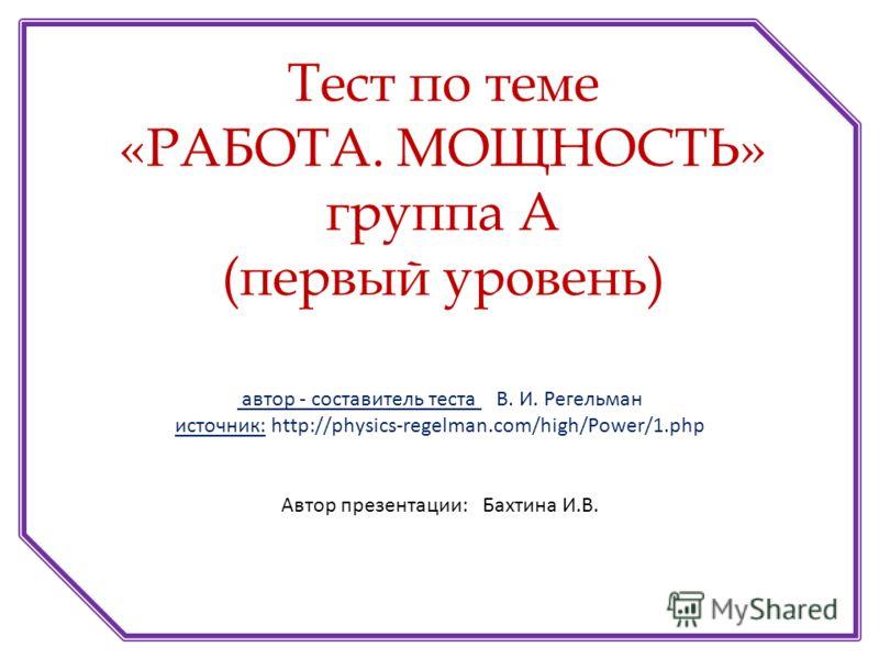 автор - составитель теста В. И. Регельман источник: http://physics-regelman.com/high/Power/1.php Автор презентации: Бахтина И.В. Тест по теме «РАБОТА. МОЩНОСТЬ» группа А (первый уровень)