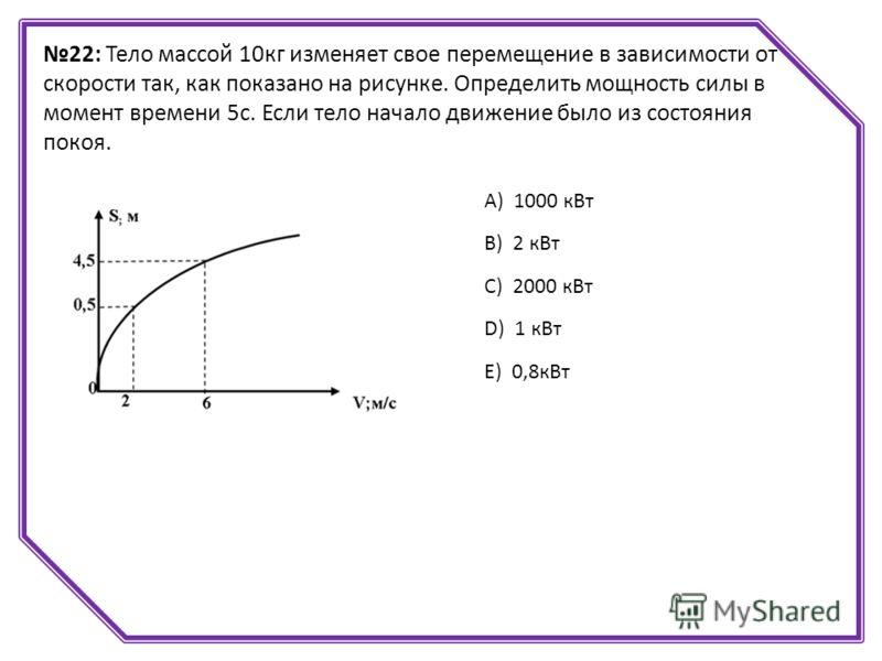 22: Тело массой 10кг изменяет свое перемещение в зависимости от скорости так, как показано на рисунке. Определить мощность силы в момент времени 5с. Если тело начало движение было из состояния покоя. А) 1000 кВт B) 2 кВт C) 2000 кВт D) 1 кВт E) 0,8кВ