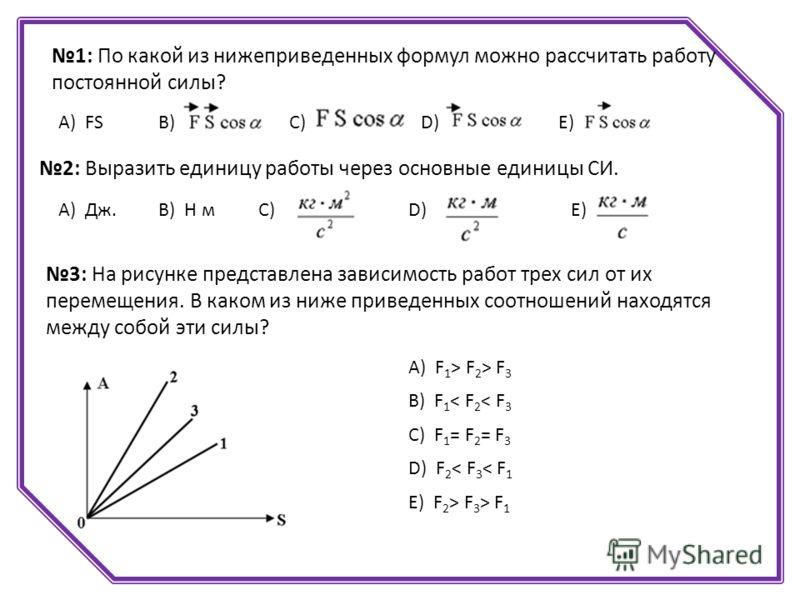 1: По какой из нижеприведенных формул можно рассчитать работу постоянной силы? А) FSВ)С)D)D)Е) 2: Выразить единицу работы через основные единицы СИ. B) Н мА) Дж.C) D)E) 3: На рисунке представлена зависимость работ трех сил от их перемещения. В каком