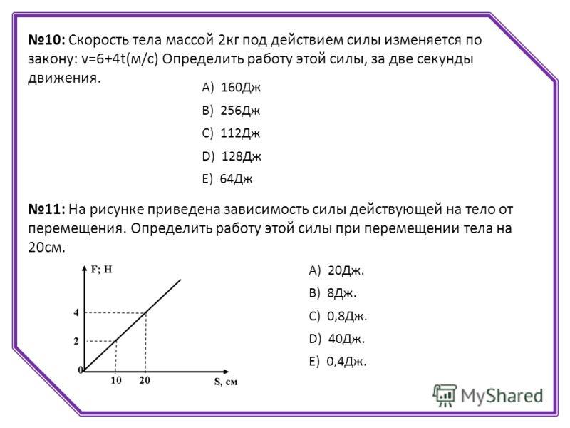 10: Скорость тела массой 2кг под действием силы изменяется по закону: v=6+4t(м/с) Определить работу этой силы, за две секунды движения. А) 160Дж B) 256Дж C) 112Дж D) 128Дж E) 64Дж 11: На рисунке приведена зависимость силы действующей на тело от перем