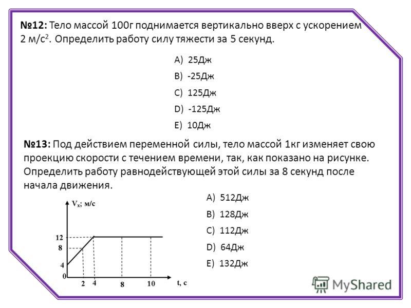 12: Тело массой 100г поднимается вертикально вверх с ускорением 2 м/с 2. Определить работу силу тяжести за 5 секунд. А) 25Дж B) -25Дж C) 125Дж D) -125Дж E) 10Дж 13: Под действием переменной силы, тело массой 1кг изменяет свою проекцию скорости с тече