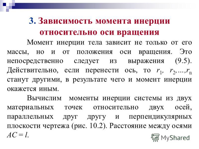 3. Зависимость момента инерции относительно оси вращения Момент инерции тела зависит не только от его массы, но и от положения оси вращения. Это непосредственно следует из выражения (9.5). Действительно, если перенести ось, то r 1, r 2,…,r n станут д