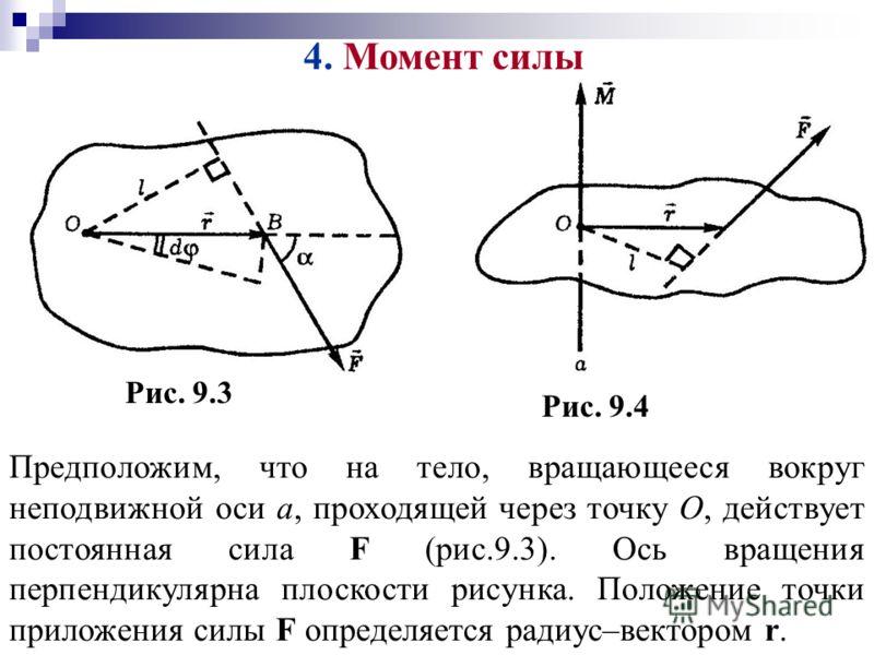 4. Момент силы Предположим, что на тело, вращающееся вокруг неподвижной оси а, проходящей через точку О, действует постоянная сила F (рис.9.3). Ось вращения перпендикулярна плоскости рисунка. Положение точки приложения силы F определяется радиус–вект