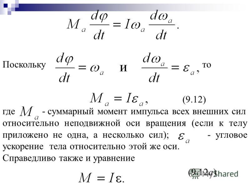 Поскольку то (9.12) где - суммарный момент импульса всех внешних сил относительно неподвижной оси вращения (если к телу приложено не одна, а несколько сил); - угловое ускорение тела относительно этой же оси. Справедливо также и уравнение (9.12а)