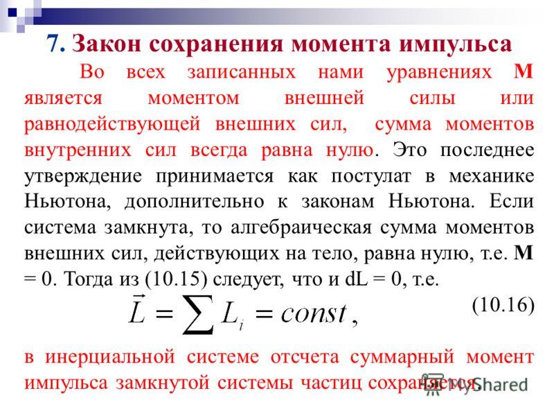 7. Закон сохранения момента импульса Во всех записанных нами уравнениях М является моментом внешней силы или равнодействующей внешних сил, сумма моментов внутренних сил всегда равна нулю. Это последнее утверждение принимается как постулат в механике