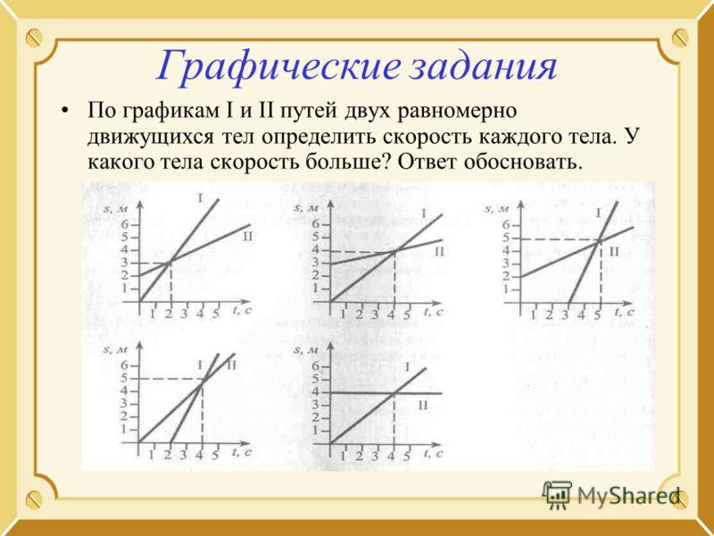 Графические задания По графикам I и II путей двух равномерно движущихся тел определить скорость каждого тела. У какого тела скорость больше? Ответ обосновать.