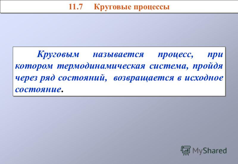 Круговым называется процесс, при котором термодинамическая система, пройдя через ряд состояний, возвращается в исходное состояние. 11.7 Круговые процессы
