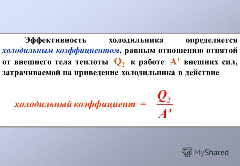 Эффективность холодильника определяется холодильным коэффициентом, равным отношению отнятой от внешнего тела теплоты Q 2 к работе А внешних сил, затрачиваемой на приведение холодильника в действие холодильный коэффициент = Эффективность холодильника