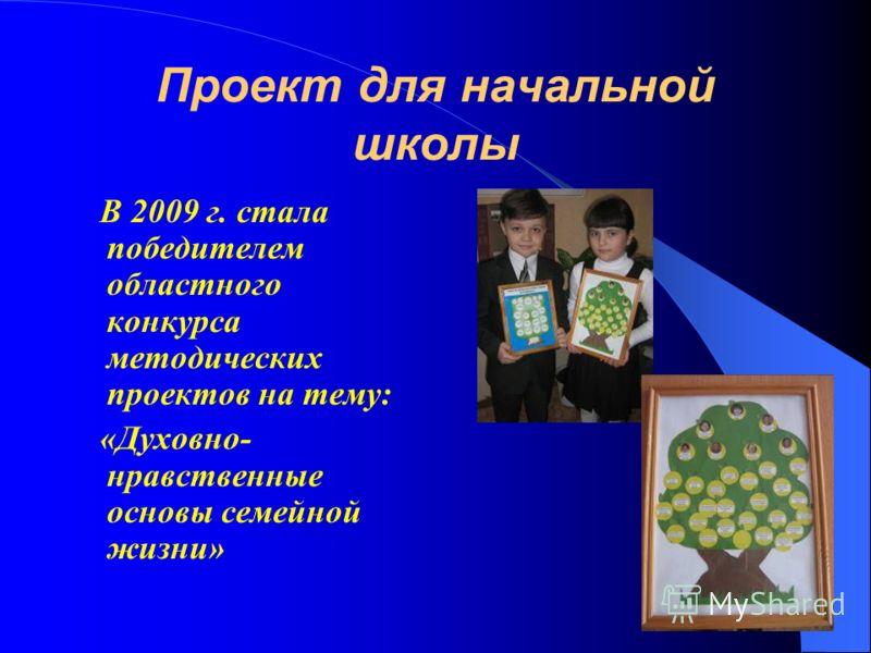 Проект для начальной школы В 2009 г. стала победителем областного конкурса методических проектов на тему: «Духовно- нравственные основы семейной жизни»