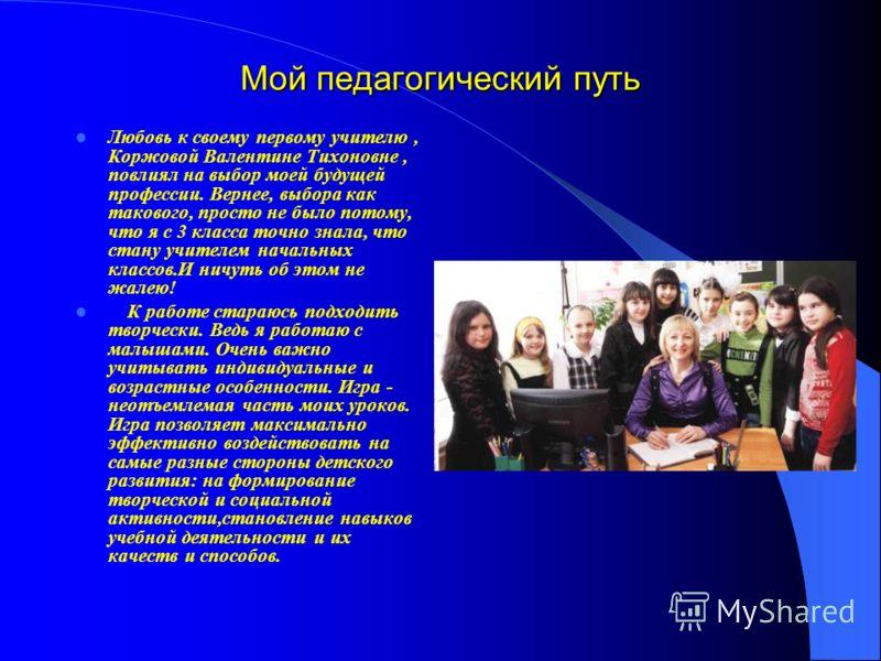 Мой педагогический путь Любовь к своему первому учителю, Коржовой Валентине Тихоновне, повлиял на выбор моей будущей профессии. Вернее, выбора как такового, просто не было потому, что я с 3 класса точно знала, что стану учителем начальных классов.И н