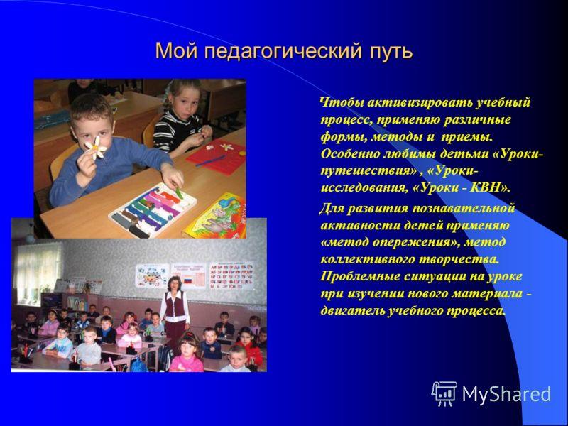 Мой педагогический путь Чтобы активизировать учебный процесс, применяю различные формы, методы и приемы. Особенно любимы детьми «Уроки- путешествия», «Уроки- исследования, «Уроки - КВН». Для развития познавательной активности детей применяю «метод оп