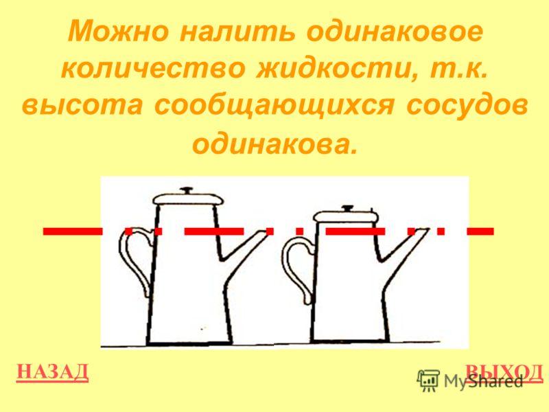 НАЗАД ВЫХОД Можно налить одинаковое количество жидкости, т.к. высота сообщающихся сосудов одинакова.