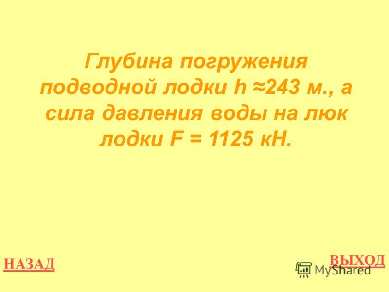НАЗАД ВЫХОД Глубина погружения подводной лодки h 243 м., а сила давления воды на люк лодки F = 1125 кН.