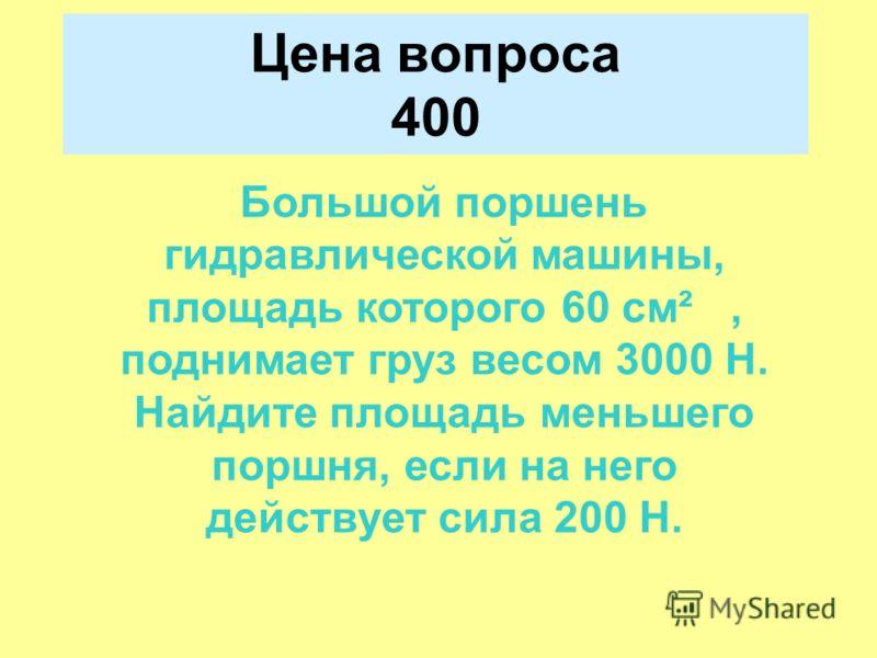 Цена вопроса 400 Большой поршень гидравлической машины, площадь которого 60 см², поднимает груз весом 3000 Н. Найдите площадь меньшего поршня, если на него действует сила 200 Н.
