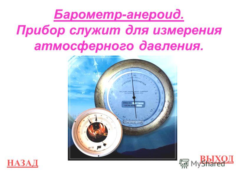 НАЗАД ВЫХОД Барометр-анероид. Прибор служит для измерения атмосферного давления.