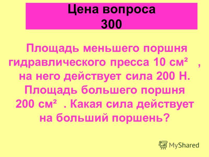 Цена вопроса 300 Площадь меньшего поршня гидравлического пресса 10 см², на него действует сила 200 Н. Площадь большего поршня 200 см². Какая сила действует на больший поршень?