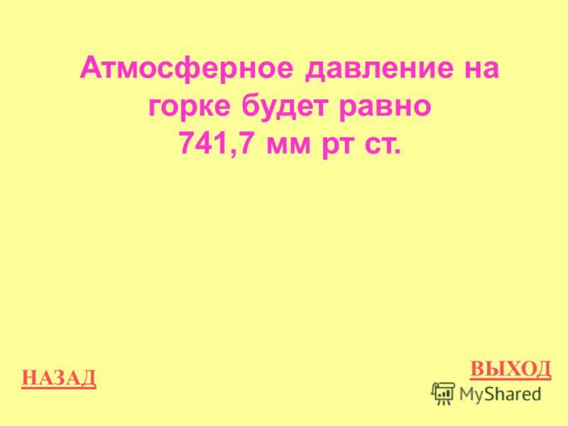НАЗАД ВЫХОД Атмосферное давление на горке будет равно 741,7 мм рт ст.