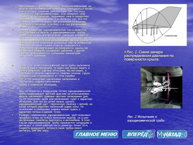 При наличии в трубе воздушного потока возникающие на модели аэродинамические силы будут передаваться весам. Они и покажут значение действующих сил. Эти весы называются аэродинамическими. Они измеряют силу лобового сопротивления, подъемную силу и пово