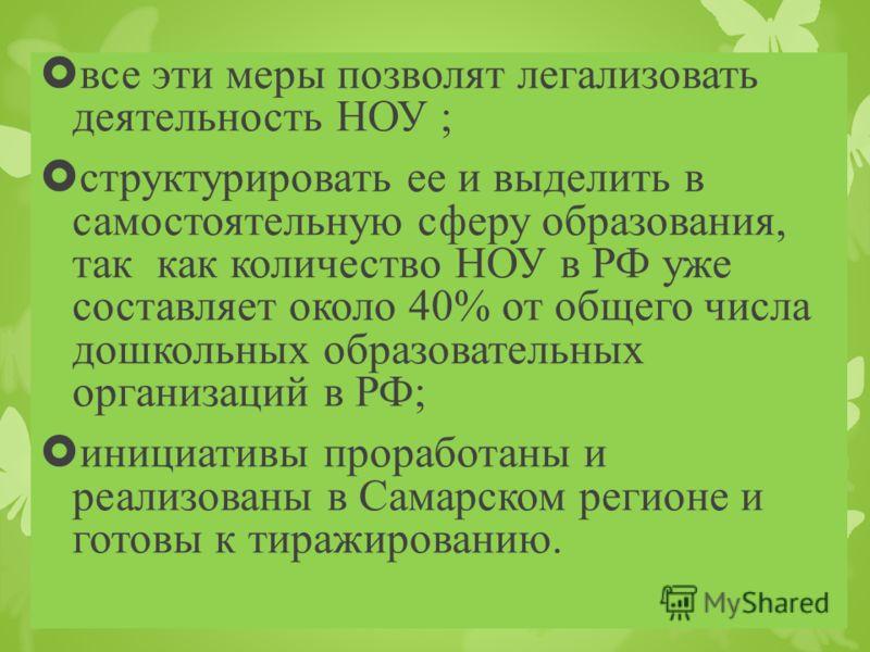 все эти меры позволят легализовать деятельность НОУ ; структурировать ее и выделить в самостоятельную сферу образования, так как количество НОУ в РФ уже составляет около 40% от общего числа дошкольных образовательных организаций в РФ; инициативы прор