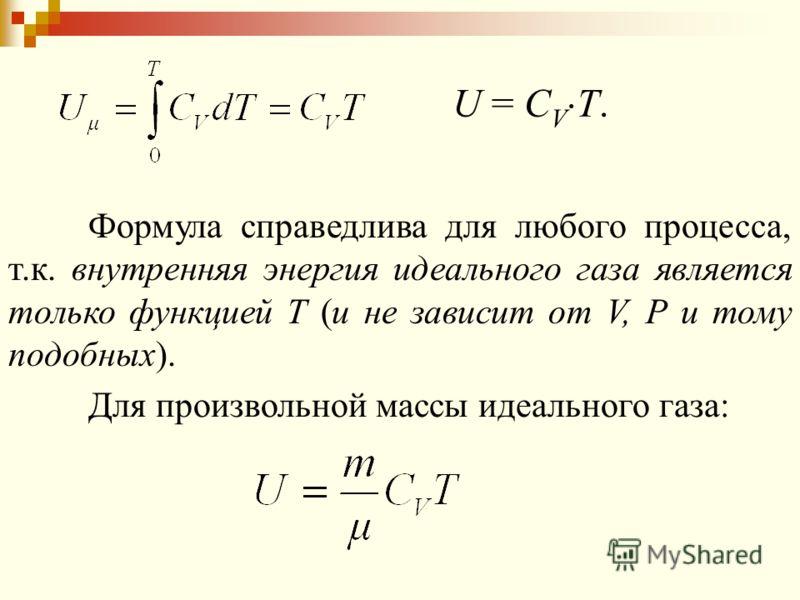 Формула справедлива для любого процесса, т.к. внутренняя энергия идеального газа является только функцией Т (и не зависит от V, Р и тому подобных). U = C V T. Для произвольной массы идеального газа:
