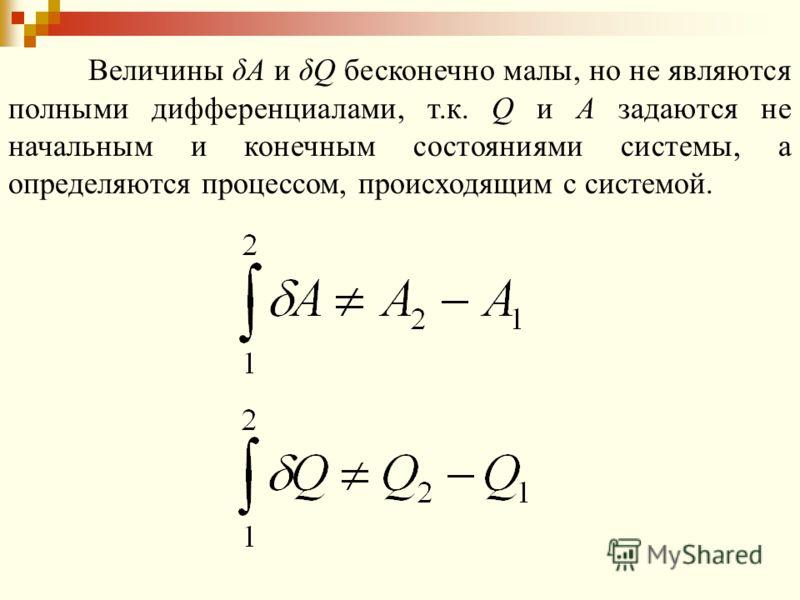 Величины δA и δQ бесконечно малы, но не являются полными дифференциалами, т.к. Q и А задаются не начальным и конечным состояниями системы, а определяются процессом, происходящим с системой.