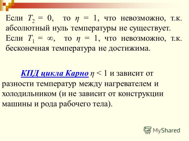КПД цикла Карно η < 1 и зависит от разности температур между нагревателем и холодильником (и не зависит от конструкции машины и рода рабочего тела). Если Т 2 = 0, то η = 1, что невозможно, т.к. абсолютный нуль температуры не существует. Если Т 1 =, т