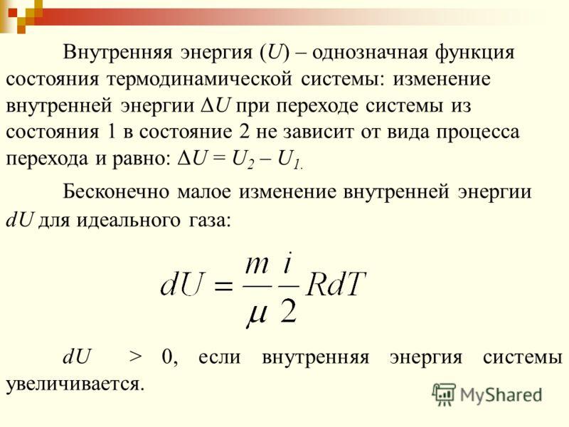 Внутренняя энергия (U) – однозначная функция состояния термодинамической системы: изменение внутренней энергии ΔU при переходе системы из состояния 1 в состояние 2 не зависит от вида процесса перехода и равно: ΔU = U 2 – U 1. Бесконечно малое изменен