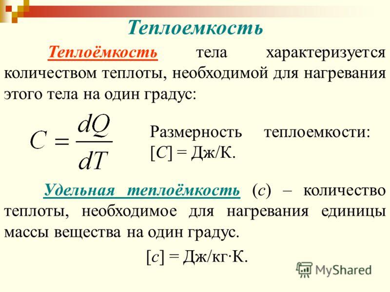 Теплоемкость Теплоёмкость тела характеризуется количеством теплоты, необходимой для нагревания этого тела на один градус: Размерность теплоемкости: [C] = Дж/К. Удельная теплоёмкость (с) – количество теплоты, необходимое для нагревания единицы массы в