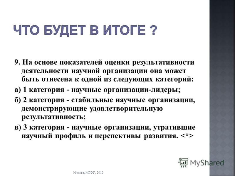 Москва, МГОУ, 2010 9. На основе показателей оценки результативности деятельности научной организации она может быть отнесена к одной из следующих категорий: а) 1 категория - научные организации-лидеры; б) 2 категория - стабильные научные организации,
