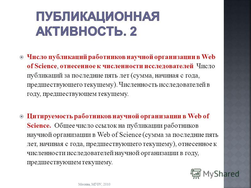 Москва, МГОУ, 2010 Число публикаций работников научной организации в Web of Science, отнесенное к численности исследователей Число публикаций за последние пять лет (сумма, начиная с года, предшествующего текущему). Численность исследователей в году,