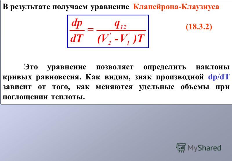 В результате получаем уравнение Клапейрона-Клаузиуса (18.3.2) Это уравнение позволяет определить наклоны кривых равновесия. Как видим, знак производной dp/dT зависит от того, как меняются удельные объемы при поглощении теплоты. В результате получаем