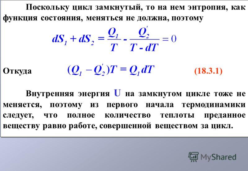 Поскольку цикл замкнутый, то на нем энтропия, как функция состояния, меняться не должна, поэтому Откуда (18.3.1) Внутренняя энергия U на замкнутом цикле тоже не меняется, поэтому из первого начала термодинамики следует, что полное количество теплоты