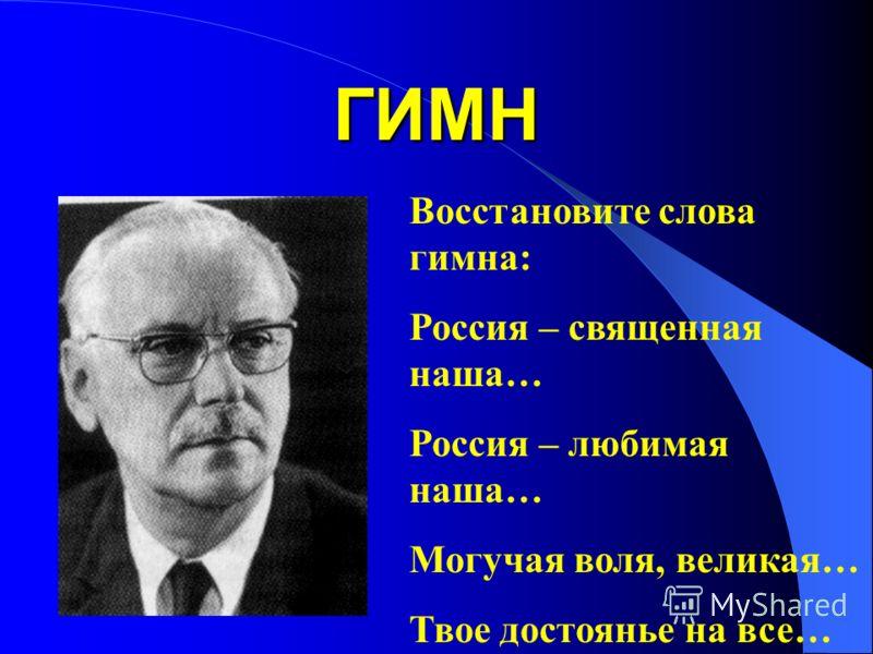 ГИМН Восстановите слова гимна: Россия – священная наша… Россия – любимая наша… Могучая воля, великая… Твое достоянье на все…